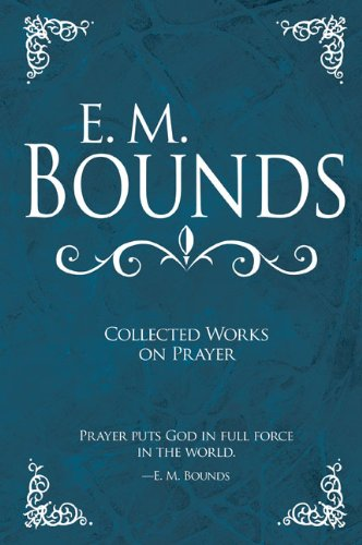 E M Bounds- Collected Works on Prayer