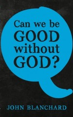 Can We Be Good Without God (Blanchard)